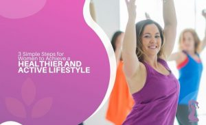 3-simple-steps-for-women-to-achieve-a-healthier-and-active-lifestyle